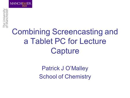 Combining Screencasting and a Tablet PC for Lecture Capture Patrick J O'Malley School of Chemistry.