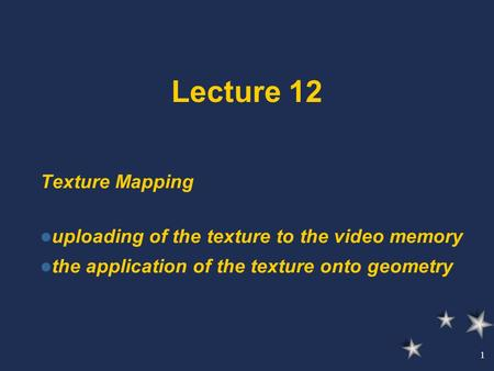 1 Lecture 12 Texture Mapping uploading of the texture to the video memory the application of the texture onto geometry.
