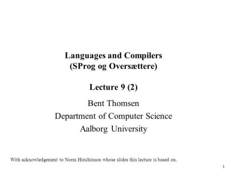 1 Languages and Compilers (SProg og Oversættere) Lecture 9 (2) Bent Thomsen Department of Computer Science Aalborg University With acknowledgement to Norm.