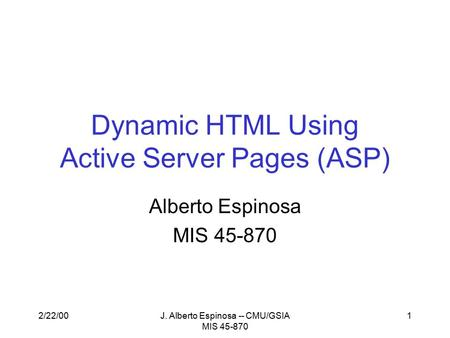 2/22/00J. Alberto Espinosa -- CMU/GSIA MIS 45-870 1 Dynamic HTML Using Active Server Pages (ASP) Alberto Espinosa MIS 45-870.