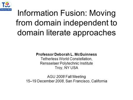 Information Fusion: Moving from domain independent to domain literate approaches Professor Deborah L. McGuinness Tetherless World Constellation, Rensselaer.