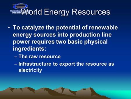 World Energy Resources To catalyze the potential of renewable energy sources into production line power requires two basic physical ingredients: –The raw.