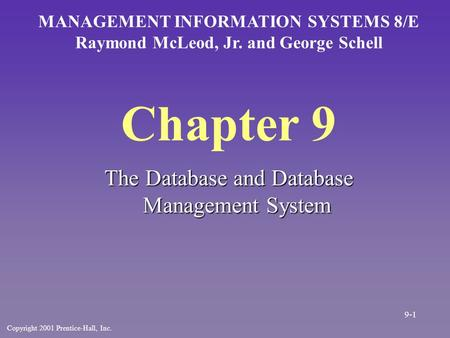 Chapter 9 The Database and Database Management System MANAGEMENT INFORMATION SYSTEMS 8/E Raymond McLeod, Jr. and George Schell Copyright 2001 Prentice-Hall,