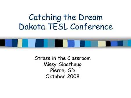Catching the Dream Dakota TESL Conference Stress in the Classroom Missy Slaathaug Pierre, SD October 2008.