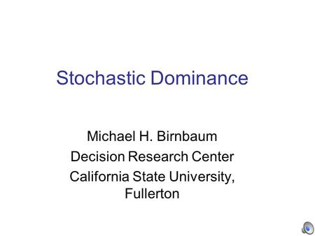 Stochastic Dominance Michael H. Birnbaum Decision Research Center California State University, Fullerton.