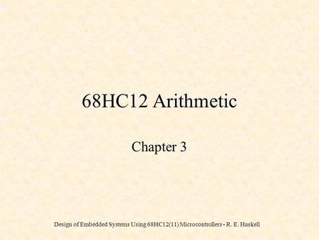 Design of Embedded Systems Using 68HC12(11) Microcontrollers - R. E. Haskell 68HC12 Arithmetic Chapter 3.