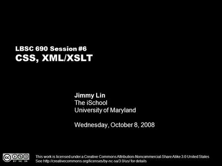 LBSC 690 Session #6 CSS, XML/XSLT Jimmy Lin The iSchool University of Maryland Wednesday, October 8, 2008 This work is licensed under a Creative Commons.