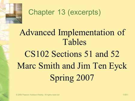 © 2006 Pearson Addison-Wesley. All rights reserved13 B-1 Chapter 13 (excerpts) Advanced Implementation of Tables CS102 Sections 51 and 52 Marc Smith and.