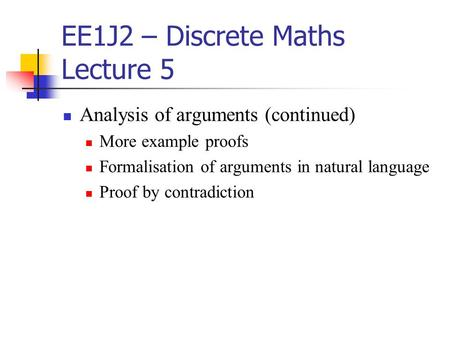 EE1J2 – Discrete Maths Lecture 5 Analysis of arguments (continued) More example proofs Formalisation of arguments in natural language Proof by contradiction.