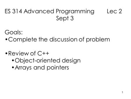 1 ES 314 Advanced Programming Lec 2 Sept 3 Goals: Complete the discussion of problem Review of C++ Object-oriented design Arrays and pointers.