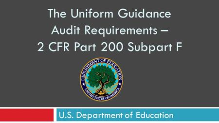 U.S. Department of Education The Uniform Guidance Audit Requirements – 2 CFR Part 200 Subpart F.
