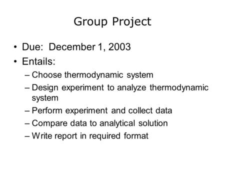 Group Project Due: December 1, 2003 Entails: –Choose thermodynamic system –Design experiment to analyze thermodynamic system –Perform experiment and collect.
