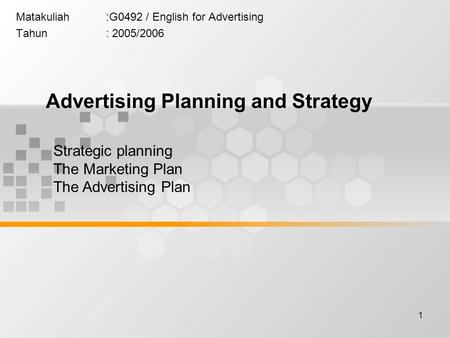 1 Matakuliah:G0492 / English for Advertising Tahun: 2005/2006 Advertising Planning and Strategy Strategic planning The Marketing Plan The Advertising Plan.