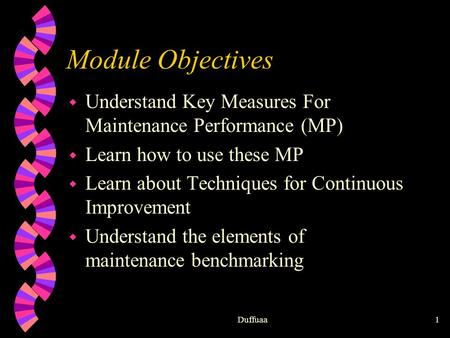 Duffuaa1 Module Objectives w Understand Key Measures For Maintenance Performance (MP) w Learn how to use these MP w Learn about Techniques for Continuous.
