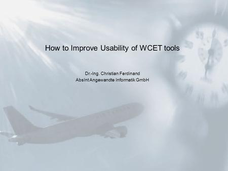 How to Improve Usability of WCET tools Dr.-Ing. Christian Ferdinand AbsInt Angewandte Informatik GmbH.