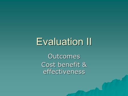 Evaluation II Outcomes Cost benefit & effectiveness.