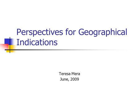 Perspectives for Geographical Indications Teresa Mera June, 2009.