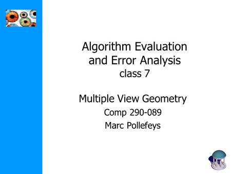 Algorithm Evaluation and Error Analysis class 7 Multiple View Geometry Comp 290-089 Marc Pollefeys.