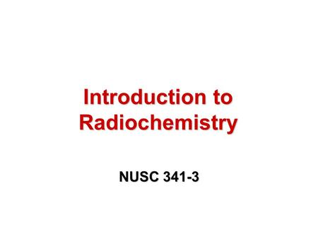 Introduction to Radiochemistry NUSC 341-3. Forces in Matter and the Subatomic Particles Chapter 1.