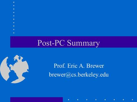 Post-PC Summary Prof. Eric A. Brewer