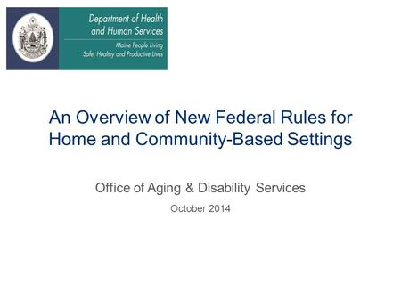An Overview of New Federal Rules for Home and Community-Based Settings Office of Aging & Disability Services October 2014.