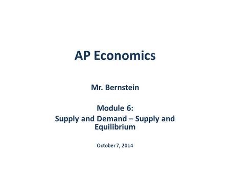 AP Economics Mr. Bernstein Module 6: Supply and Demand – Supply and Equilibrium October 7, 2014.