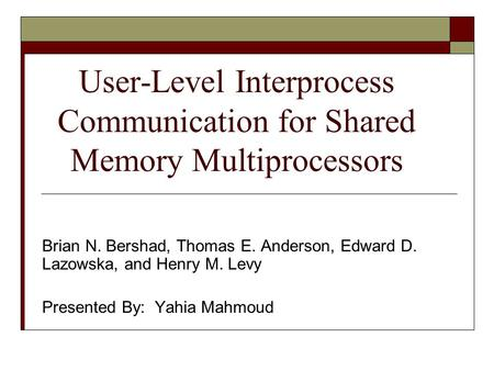 User-Level Interprocess Communication for Shared Memory Multiprocessors Brian N. Bershad, Thomas E. Anderson, Edward D. Lazowska, and Henry M. Levy Presented.