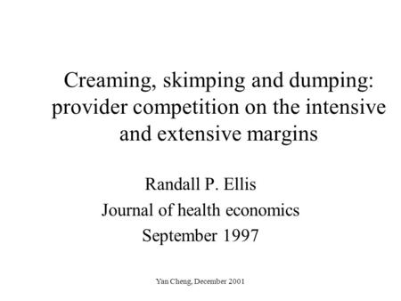 Yan Cheng, December 2001 Creaming, skimping and dumping: provider competition on the intensive and extensive margins Randall P. Ellis Journal of health.