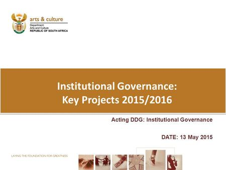 Institutional Governance: Key Projects 2015/2016 Acting DDG: Institutional Governance DATE: 13 May 2015.
