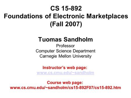 CS 15-892 Foundations of Electronic Marketplaces (Fall 2007) Tuomas Sandholm Professor Computer Science Department Carnegie Mellon University Instructor's.