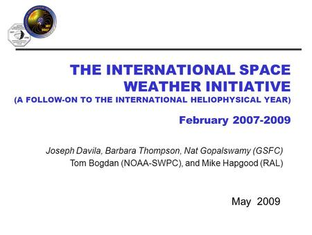 THE INTERNATIONAL SPACE WEATHER INITIATIVE (A FOLLOW-ON TO THE INTERNATIONAL HELIOPHYSICAL YEAR) February 2007-2009 May 2009 Joseph Davila, Barbara Thompson,