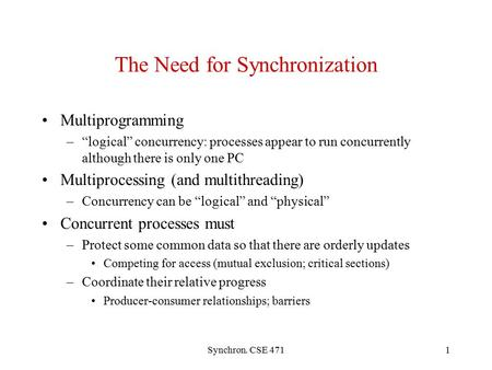 "Synchron. CSE 4711 The Need for Synchronization Multiprogramming –""logical"" concurrency: processes appear to run concurrently although there is only one."