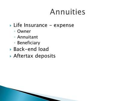  Life Insurance - expense ◦ Owner ◦ Annuitant ◦ Beneficiary  Back-end load  Aftertax deposits.