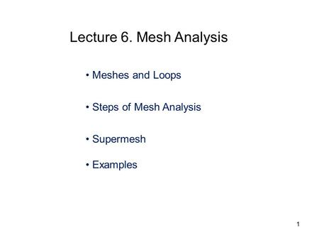 Meshes and Loops Steps of Mesh Analysis Supermesh Examples Lecture 6. Mesh Analysis 1.