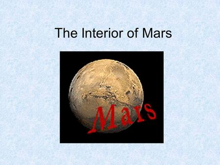 The Interior of Mars. Why do we need to know about the interior? Main reason: Because the chemical composition and minerals inside can tell us a lot about.