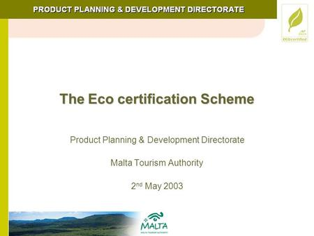 The Eco certification Scheme Product Planning & Development Directorate Malta Tourism Authority 2 nd May 2003.