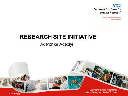 Delivering clinical research to make patients, and the NHS, better RESEARCH SITE INITIATIVE Aderonke Adebiyi dd/mm/yyyy.