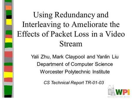 Using Redundancy and Interleaving to Ameliorate the Effects of Packet Loss in a Video Stream Yali Zhu, Mark Claypool and Yanlin Liu Department of Computer.