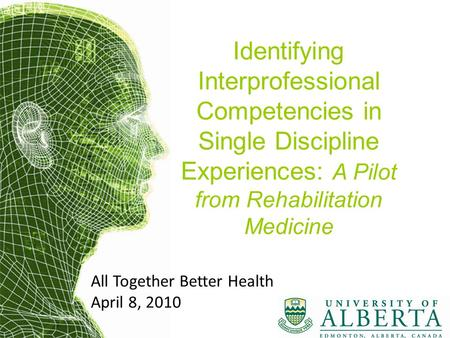 Identifying Interprofessional Competencies in Single Discipline Experiences: A Pilot from Rehabilitation Medicine All Together Better Health April 8, 2010.