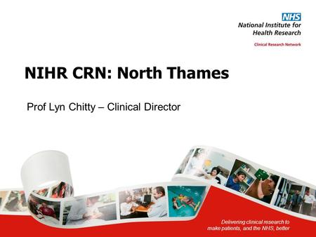 Delivering clinical research to make patients, and the NHS, better NIHR CRN: North Thames Prof Lyn Chitty – Clinical Director.