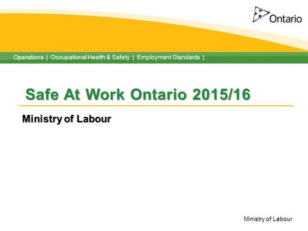 Operations | Occupational Health & Safety | Employment Standards | Ministry of Labour Safe At Work Ontario 2015/16 Ministry of Labour.