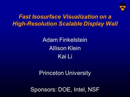 Fast Isosurface Visualization on a High-Resolution Scalable Display Wall Adam Finkelstein Allison Klein Kai Li Princeton University Sponsors: DOE, Intel,