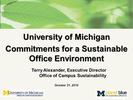 University of Michigan Commitments for a Sustainable Office Environment Terry Alexander, Executive Director Office of Campus Sustainability October 21,