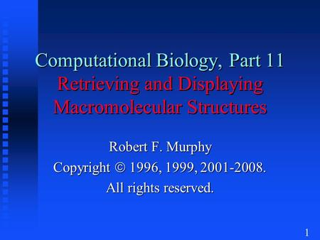 1 Computational Biology, Part 11 Retrieving and Displaying Macromolecular Structures Robert F. Murphy Copyright  1996, 1999, 2001-2008. All rights reserved.