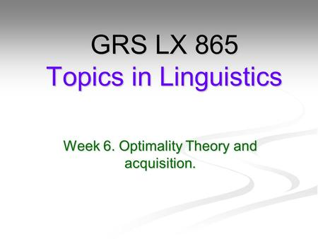 Week 6. Optimality Theory and acquisition. GRS LX 865 Topics in Linguistics.