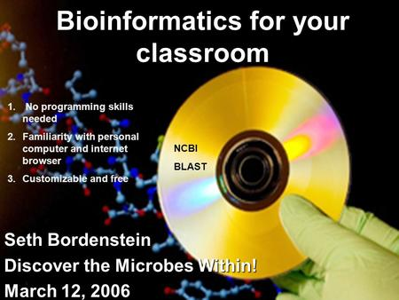 Bioinformatics for your classroom Seth Bordenstein Discover the Microbes Within! March 12, 2006 NCBI BLAST 1. No programming skills needed 2.Familiarity.