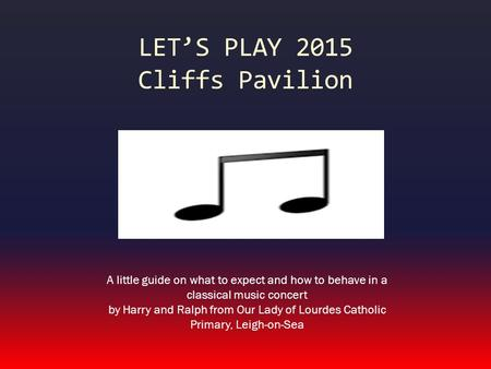 LET'S PLAY 2015 Cliffs Pavilion A little guide on what to expect and how to behave in a classical music concert by Harry and Ralph from Our Lady of Lourdes.