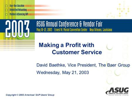 Copyright © 2003 Americas' SAP Users' Group Making a Profit with Customer Service David Baethke, Vice President, The Baer Group Wednesday, May 21, 2003.