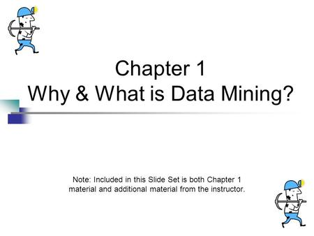 Chapter 1 Why & What is Data Mining? Note: Included in this Slide Set is both Chapter 1 material and additional material from the instructor.