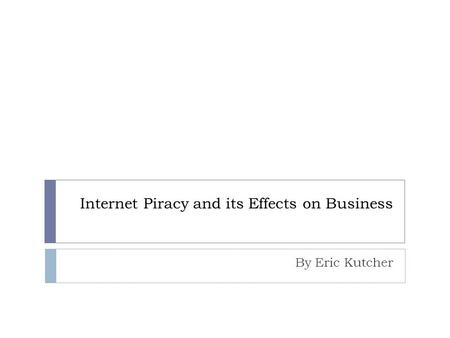 Internet Piracy and its Effects on Business By Eric Kutcher.